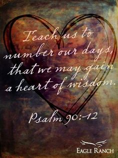 Psalm 90:12 Teach us to number our days that we might gain a heart of wisdom    My verse for 2014