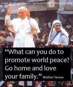 """What can you do to promote world peace? Go home and love your family."" —Mother Teresa"