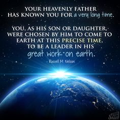 Your Heavenly Father has known you for a very long time. You, as His son or daughter, were chosen by Him to come to earth at this precise time, to be a leader in His great work on earth. ~Russell M. Nelson, October 2013 General Conference