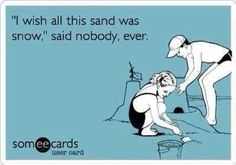 I wish all of this sand was snow, said no one ever