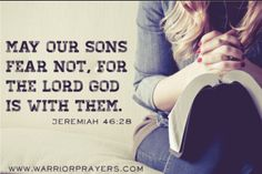 May our sons fear not, for the Lord God is with them. ~Jeremiah 46:28