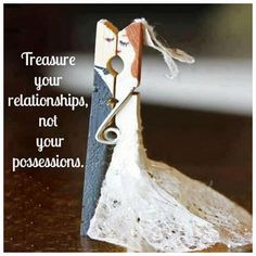 Treasure your relationships, not your possessions.