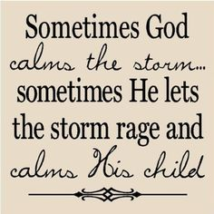 """""""Sometimes God calms the storm, and sometimes He lets the storm rage and calms His child"""" ~Unknown~"""