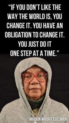 """""""If you don't like the way the world is, you change it. You have an obligation to change it. You just do it one step at a time."""" ~ Marian Wright Edelman, founder and president of the Children's Defense Fund"""