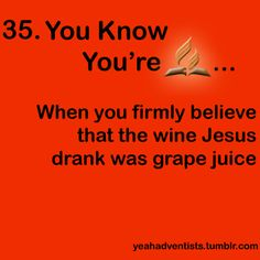 …When you firmly believe the wine Jesus drank was grape juice. Since today's wine ≠ 1st century wine. Via Tumblr. #Adventist