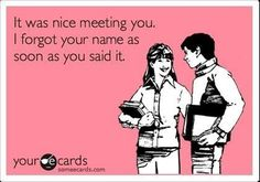 Ah. I do this all the time. Even when I'm trying really hard not to.  Not remembering someone's name after meeting them numerous times.   21 Things That Ought To Be More Socially Acceptable