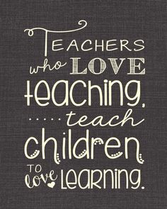 Teachers who love teaching teach children to love learning.