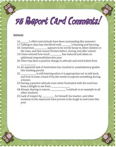Need some new report card comment ideas?  Keeping with the owl theme, here are 75 you can print off at a moment's notice.  There are 5 comments for Attendance, and 10 each in the categories of Academics, Attitude, Participation, Homework, work Ethic, Ability, and General comments.  Makes your report card time that much easier.  Enjoy! $1