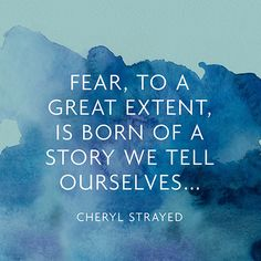 Fear, to a great extent, is born of a story we tell ourselves... / Cheryl Strayed