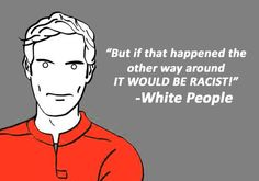 """But if that happened the other way around IT WOULD BE RACIST!""  ~ White People  [follow this link to find a short video and analysis of so-called ""reverse racism"": http://www.thesociologicalcinema.com/1/post/2013/12/aamer-rahman-contemplates-reverse-racism.html]"