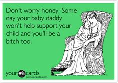 Funny Breakup Ecard: Don't worry honey. Some day your baby daddy won't help support your child and you'll be a bitch too. Aww, she'll be just like her 17 & pregnant mama