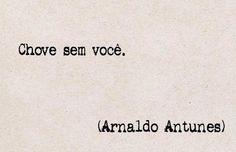 Chove sem você. (Arnaldo Antunes)