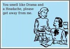 You smell like drama & a headache,