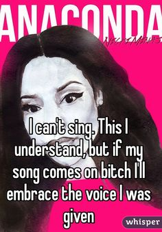 I can't sing. This I understand, but if my song comes on bitch I'll embrace the voice I was given