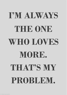 I'm always the one who loves more. Couldn't be more true. i said it and meant it to a person who said it back without thinking it would mean effort and keeping your word.