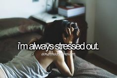 i am always stressed out