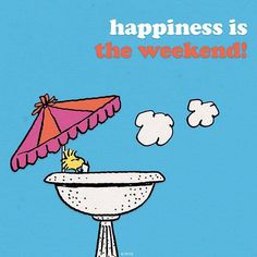 Happiness is the weekend.