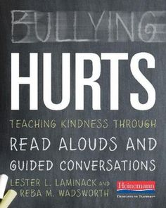 Bullying Hurts: Teaching Kindness Through Read Alouds and Guided Conversations {Lester L. Laminack & Reba M. Wadsworth}