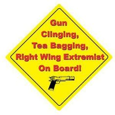 Gun Clinging, Tea Bagging, Right Wing Extremist On Board!  And damn proud of it :)