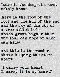 """...a tree called life, which grows higher than the soul can hope or the mind can hide. And this is the wonder that's keeping the stars apart. I carry your heart in my heart."" -e.e. cummings"