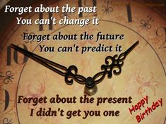 """Forget about the past, you can't change it. Forget about the future, you can't predict it. Forget about the present, I didn't get you one.  Happy Birthday"" (birthday quotes, funny, wishes, present, humor)"