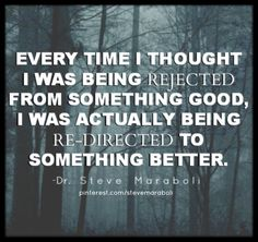 """""""Every time I thought I was being rejected from something good, I was actually being re-directed to something better."""""""