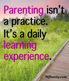 Parentng isn't a practice. It's a daily learning experience.