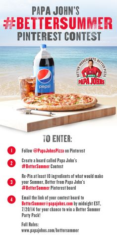 1. Follow @PapaJohnsPizza on Pinterest 2. Create a Board called Papa John's #BetterSummer Contest 3. Re-Pin at least 10 ingredients of what would make your Summer, Better from Papa John's #BetterSummer Pinterest Board. 4. Email the link of your Contest board to BetterSummer@papajohns.com by midnight, EST 7/20/14 for your chance to win a Better Summer Party Pack!  Full Contest Rules: http://papajohns.com/bettersummer