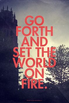 Go forth and set the world on fire.