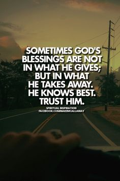 Sometimes God's blessings are not in what He gives; But in what He takes away, He knows best. Trust Him