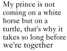 """I read this cute quote and it made me laugh because all I could imagine was the guy saying """"Giddy up, turtle! Ya!"""" :P"""