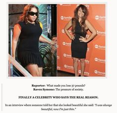 "Reporter: ""What made you lose 37 pounds?"" Raven Symone: ""The pressure of society.""  In an interview where someone told her that she looked beautiful, she said, ""I was always beautiful, now I'm just thin."""