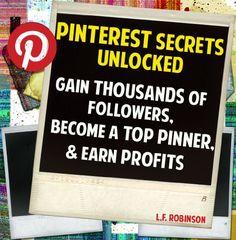 PINTEREST SECRETS UNLOCKED: Gain Thousands of Pinterest Followers, Become a Top Pinner & Earn Profits
