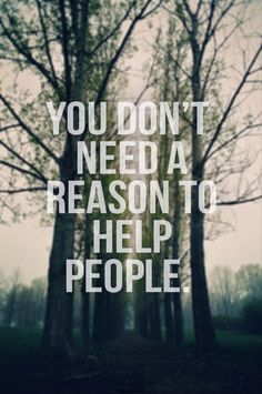 Random Quotes Of The Day. You dont need a reason to help people. You don't need laws.