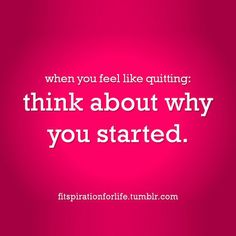 When you feel like quitting: think about why you started