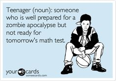 Teenager (noun): someone who is well prepared for a zombie apocalypse but not ready for tomorrow's math test.