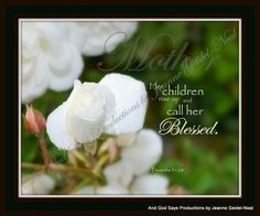Proverbs 31:28 Inspirational Scripture Pictures at And God Says Productions  Please consider becoming a fan of our on facebook!  Thank you!   https://www.facebook.com/pages/And-GOD-SAYS-Inspirational-Scripture-Pictures/186112668071418  Just click and LIKE!
