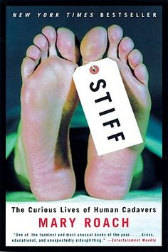 Stiff: The Curious Life of Human Cadavers by Mary Roach.  Cadavers have been present for every new surgical procedure, making history in their own quiet way.  This book is sure to satisfy our morbid curiosity with what happens to our bodies after we die.