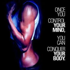 Once you control your mind, you can conquer your body!