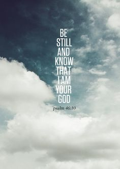 Be Still and Know that I Am Your God... ~Psalm 46:10