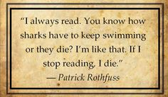 """""""I always read. You know how sharks have to keep swimming or they die? I'm like that. If I stop reading, I die."""" Patrick Rothfuss"""