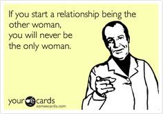If you start a relationship being the other woman, you will never be the only woman. (here you go slut face)