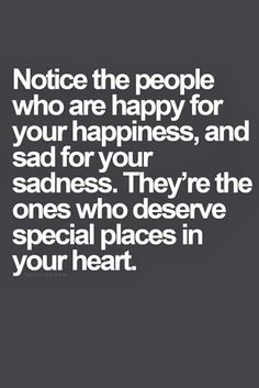 """Notice the people who are happy for your happiness, and sad for your sadness. They're the ones who deserve special places in your heart."""