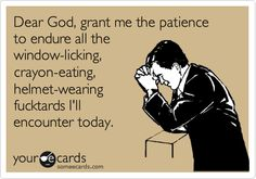 Dear God, grant me the patience to endure all the window-licking, crayon-eating, helmet-wearing fucktards I'll encounter today. Amen!