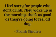 I feel sorry for people who don't drink. They wake up in the morning, that's as good as they're going to feel all day. #quotes #sinatra #drinking