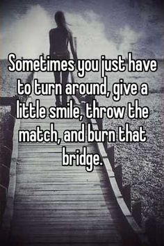 Sometimes you just have to turn around, give a little smile, throw the match, and burn that bridge.