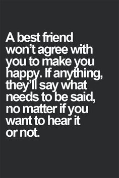 A best friend won't agree with you to make you happy. If anything, they'll say what needs to be said, no matter if you want to hear it or not.