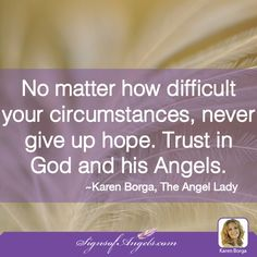 No matter how difficult your circumstances, never give up hope. Trust in God and his Angels. ~ Karen Borga, The Angel Lady