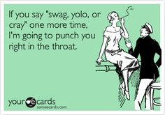 If you say 'swag, yolo, or cray' one more time, I'm going to punch you right in the throat.
