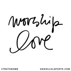 Worship love. Subscribe: DanielleLaPorte.com #Truthbomb #Words #Quotes
